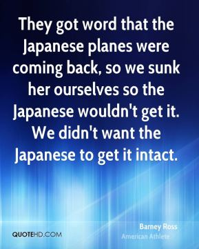 Barney Ross - They got word that the Japanese planes were coming back, so we sunk her ourselves so the Japanese wouldn't get it. We didn't want the Japanese to get it intact.