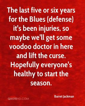 Barret Jackman - The last five or six years for the Blues (defense) it's been injuries, so maybe we'll get some voodoo doctor in here and lift the curse. Hopefully everyone's healthy to start the season.