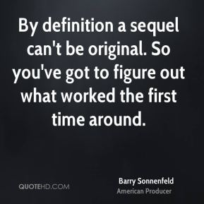 Barry Sonnenfeld - By definition a sequel can't be original. So you've got to figure out what worked the first time around.