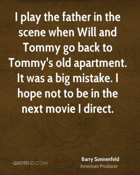 Barry Sonnenfeld - I play the father in the scene when Will and Tommy go back to Tommy's old apartment. It was a big mistake. I hope not to be in the next movie I direct.