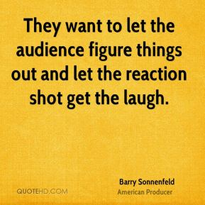 Barry Sonnenfeld - They want to let the audience figure things out and let the reaction shot get the laugh.