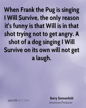 Barry Sonnenfeld - When Frank the Pug is singing I Will Survive, the only reason it's funny is that Will is in that shot trying not to get angry. A shot of a dog singing I Will Survive on its own will not get a laugh.