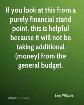 Barry Williams - If you look at this from a purely financial stand point, this is helpful because it will not be taking additional (money) from the general budget.