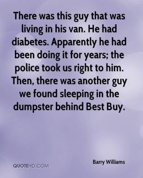 Barry Williams - There was this guy that was living in his van. He had diabetes. Apparently he had been doing it for years; the police took us right to him. Then, there was another guy we found sleeping in the dumpster behind Best Buy.