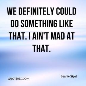 Beanie Sigel - We definitely could do something like that. I ain't mad at that.