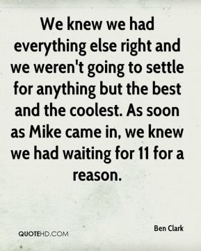 Ben Clark - We knew we had everything else right and we weren't going to settle for anything but the best and the coolest. As soon as Mike came in, we knew we had waiting for 11 for a reason.