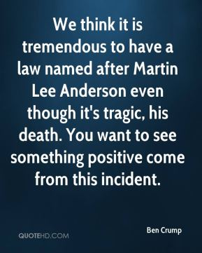 We think it is tremendous to have a law named after Martin Lee Anderson even though it's tragic, his death. You want to see something positive come from this incident.