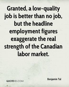 Benjamin Tal - Granted, a low-quality job is better than no job, but the headline employment figures exaggerate the real strength of the Canadian labor market.