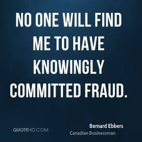 Bernard Ebbers - No one will find me to have knowingly committed fraud.