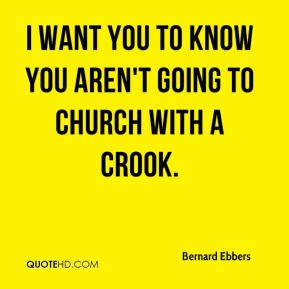 Bernard Ebbers - I want you to know you aren't going to church with a crook.