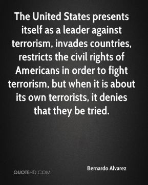 Bernardo Alvarez - The United States presents itself as a leader against terrorism, invades countries, restricts the civil rights of Americans in order to fight terrorism, but when it is about its own terrorists, it denies that they be tried.