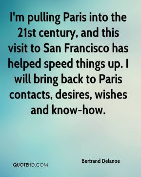 Bertrand Delanoe - I'm pulling Paris into the 21st century, and this visit to San Francisco has helped speed things up. I will bring back to Paris contacts, desires, wishes and know-how.
