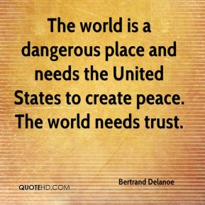 Bertrand Delanoe - The world is a dangerous place and needs the United States to create peace. The world needs trust.