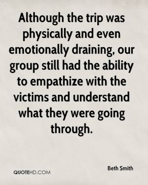 Beth Smith - Although the trip was physically and even emotionally draining, our group still had the ability to empathize with the victims and understand what they were going through.