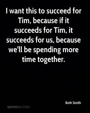 Beth Smith - I want this to succeed for Tim, because if it succeeds for Tim, it succeeds for us, because we'll be spending more time together.