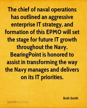 Beth Smith - The chief of naval operations has outlined an aggressive enterprise IT strategy, and formation of this EPMO will set the stage for future IT growth throughout the Navy. BearingPoint is honored to assist in transforming the way the Navy manages and delivers on its IT priorities.