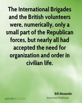 Bill Alexander - The International Brigades and the British volunteers were, numerically, only a small part of the Republican forces, but nearly all had accepted the need for organization and order in civilian life.