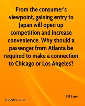 Bill Berry - From the consumer's viewpoint, gaining entry to Japan will open up competition and increase convenience. Why should a passenger from Atlanta be required to make a connection to Chicago or Los Angeles?