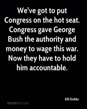 Bill Dobbs - We've got to put Congress on the hot seat. Congress gave George Bush the authority and money to wage this war. Now they have to hold him accountable.