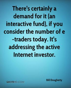 Bill Dougherty - There's certainly a demand for it (an interactive fund), if you consider the number of e-traders today. It's addressing the active Internet investor.