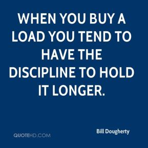 Bill Dougherty - When you buy a load you tend to have the discipline to hold it longer.