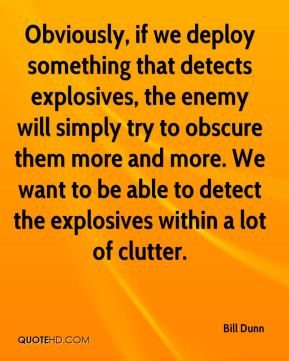 Bill Dunn - Obviously, if we deploy something that detects explosives, the enemy will simply try to obscure them more and more. We want to be able to detect the explosives within a lot of clutter.