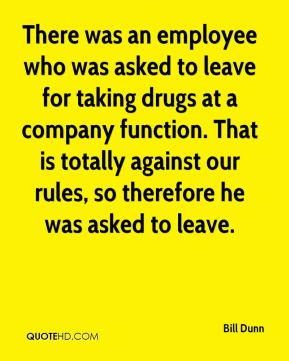 Bill Dunn - There was an employee who was asked to leave for taking drugs at a company function. That is totally against our rules, so therefore he was asked to leave.