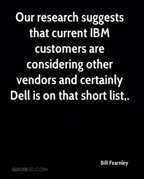 Bill Fearnley - Our research suggests that current IBM customers are considering other vendors and certainly Dell is on that short list.
