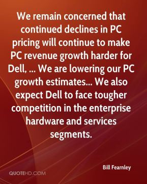 Bill Fearnley - We remain concerned that continued declines in PC pricing will continue to make PC revenue growth harder for Dell, ... We are lowering our PC growth estimates... We also expect Dell to face tougher competition in the enterprise hardware and services segments.