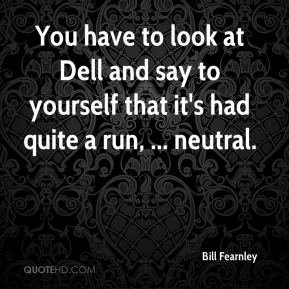 Bill Fearnley - You have to look at Dell and say to yourself that it's had quite a run, ... neutral.