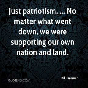 Bill Freeman - Just patriotism, ... No matter what went down, we were supporting our own nation and land.