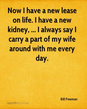 Bill Freeman - Now I have a new lease on life. I have a new kidney, ... I always say I carry a part of my wife around with me every day.