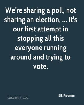 Bill Freeman - We're sharing a poll, not sharing an election, ... It's our first attempt in stopping all this everyone running around and trying to vote.