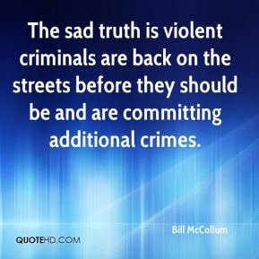 Bill McCollum - The sad truth is violent criminals are back on the streets before they should be and are committing additional crimes.