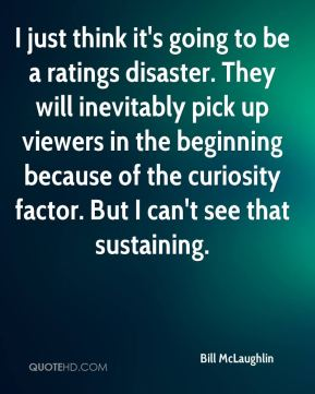 Bill McLaughlin - I just think it's going to be a ratings disaster. They will inevitably pick up viewers in the beginning because of the curiosity factor. But I can't see that sustaining.