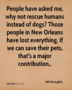 People have asked me, why not rescue humans instead of dogs? Those people in New Orleans have lost everything. If we can save their pets, that's a major contribution.
