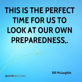 Bill McLaughlin - This is the perfect time for us to look at our own preparedness.