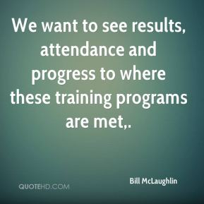 Bill McLaughlin - We want to see results, attendance and progress to where these training programs are met.