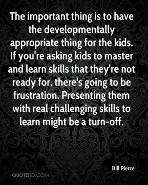 The important thing is to have the developmentally appropriate thing for the kids. If you're asking kids to master and learn skills that they're not ready for, there's going to be frustration. Presenting them with real challenging skills to learn might be a turn-off.
