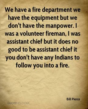 Bill Pierce - We have a fire department we have the equipment but we don't have the manpower. I was a volunteer fireman, I was assistant chief but it does no good to be assistant chief it you don't have any Indians to follow you into a fire.