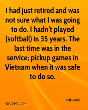 Bill Porter - I had just retired and was not sure what I was going to do. I hadn't played (softball) in 35 years. The last time was in the service; pickup games in Vietnam when it was safe to do so.