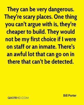 Bill Porter - They can be very dangerous. They're scary places. One thing you can't argue with is, they're cheaper to build. They would not be my first choice if I were on staff or an inmate. There's an awful lot that can go on in there that can't be detected.