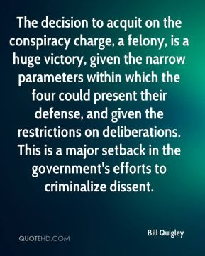 Bill Quigley - The decision to acquit on the conspiracy charge, a felony, is a huge victory, given the narrow parameters within which the four could present their defense, and given the restrictions on deliberations. This is a major setback in the government's efforts to criminalize dissent.
