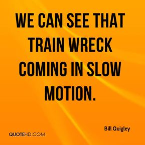 Bill Quigley - We can see that train wreck coming in slow motion.