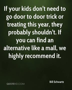 Bill Schwartz - If your kids don't need to go door to door trick or treating this year, they probably shouldn't. If you can find an alternative like a mall, we highly recommend it.
