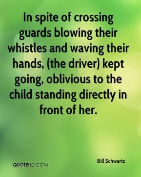 Bill Schwartz - In spite of crossing guards blowing their whistles and waving their hands, (the driver) kept going, oblivious to the child standing directly in front of her.