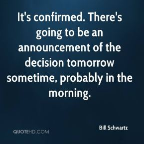Bill Schwartz - It's confirmed. There's going to be an announcement of the decision tomorrow sometime, probably in the morning.