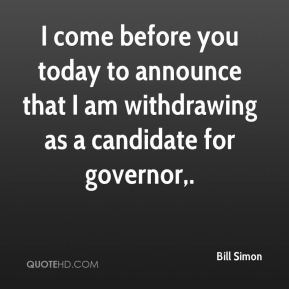 Bill Simon - I come before you today to announce that I am withdrawing as a candidate for governor.