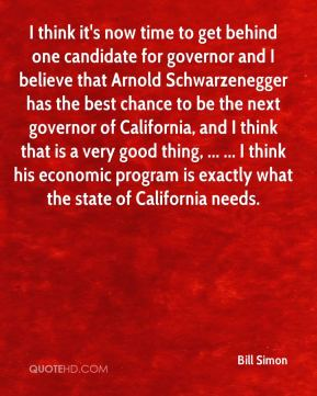 Bill Simon - I think it's now time to get behind one candidate for governor and I believe that Arnold Schwarzenegger has the best chance to be the next governor of California, and I think that is a very good thing, ... ... I think his economic program is exactly what the state of California needs.