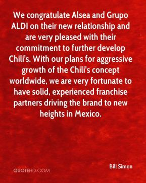Bill Simon - We congratulate Alsea and Grupo ALDI on their new relationship and are very pleased with their commitment to further develop Chili's. With our plans for aggressive growth of the Chili's concept worldwide, we are very fortunate to have solid, experienced franchise partners driving the brand to new heights in Mexico.
